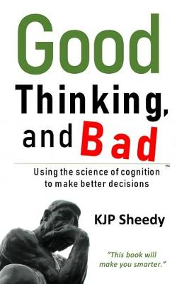 Good Thinking, and Bad: Using the Science of Cognition to Make Better Decisions (Hardback)