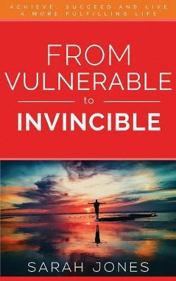 From Vulnerable to Invincible: Achieve, Succeed and Live a More Fulfilling Life (Paperback)