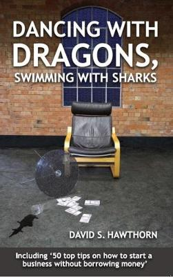 Dancing with Dragons, Swimming with Sharks: Including: Fifty Top Tips on How to Start a Business Without Borrowing Money (Paperback)