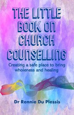 The Little Book on Church Counselling: Creating a Safe Place to bring Wholeness and Healing (Paperback)