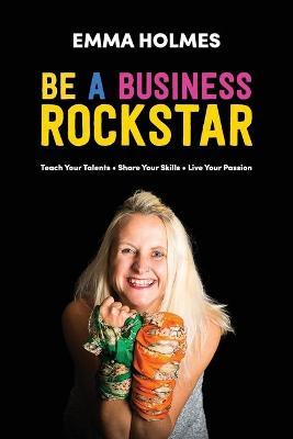 How to Be a Business Rockstar: Teach Your Talents - Share Your Skills - Live Your Passion (Paperback)