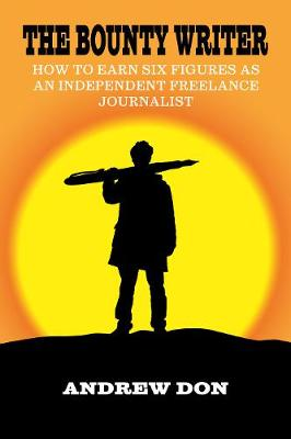 The Bounty Writer: How to Earn Six Figures as an Independent Freelance Journalist (Paperback)