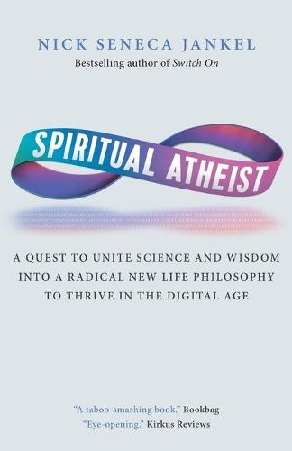 Spiritual Atheist: A Quest to Unite Science and Wisdom Into a Radical New Life Philosophy to Thrive in the Digital Age (Paperback)