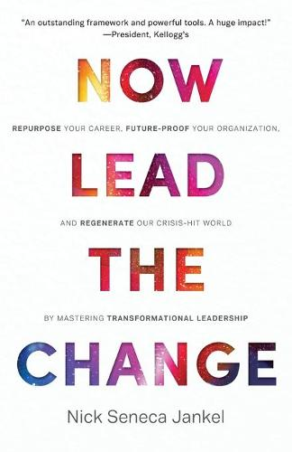 Now Lead The Change: Repurpose Your Career, Future-Proof Your Organization, and Regenerate Our Crisis-Hit World By Mastering Transformational Leadership (Paperback)