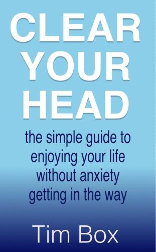 Clear Your Head: the simple guide to enjoying your life without anxiety getting in the way (Hardback)