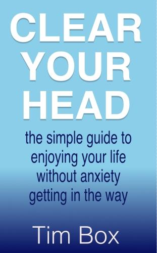 Clear Your Head: the simple guide to enjoying your life without anxiety getting in the way (Paperback)