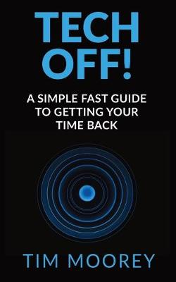 Tech Off!: A Simple Fast Guide To Getting Your Time Back (Paperback)