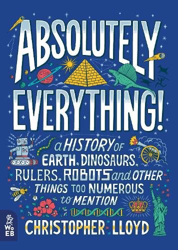 Absolutely Everything!: A History of Earth, Dinosaurs, Rulers, Robots and Other Things Too Numerous to Mention (Hardback)