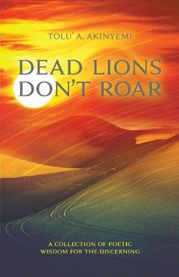 DEAD LIONS DON'T ROAR - A collection of Poetic Wisdom for the Discerning (Paperback)