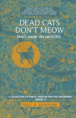 Dead Cats Don't Meow - Don't waste the ninth life 2019: 1: A Collection of Poetic Wisdom for the Discerning (Series 3) - A Collection of Poetic Wisdom for the Discerning (Paperback)