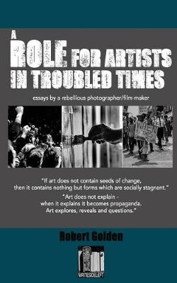 A Role for Artists in Troubled Times: Essays by a rebellious photographer/filmmaker (Paperback)