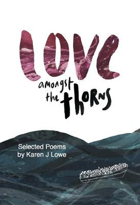 Love Love Amongst the Thorns: Selected Poems by Karen Lowe (Paperback)