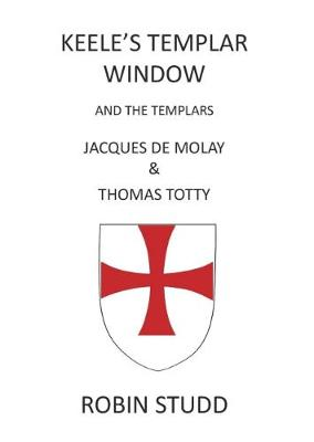 Keele's Templar Window: And the Templars Jacques De Molay & Thomas Totty (Paperback)
