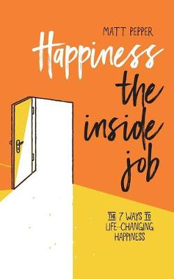 Happiness the Inside Job: The 7 Ways to Life-Changing Happiness (Paperback)
