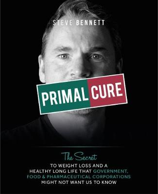 Primal Cure: The secret to weight loss & a healthy long life that government, food & pharmaceutical corporations might not want us to know. (Hardback)