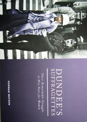Dundee's Suffragettes: Their Remarkable Struggle to Win Votes for Women (Paperback)