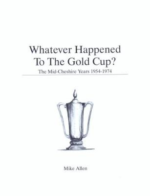 Whatever Happened To The Gold Cup: The Mid-Cheshire Years 1954-1974 (Paperback)