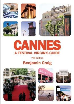 Cannes - A Festival Virgin's Guide (7th Edition): Attending the Cannes Film Festival, for Filmmakers and Film Industry Professionals (Paperback)