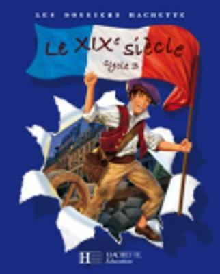 Les Dossiers Hachette: Histoire Cycle 3: Le XIXeme siecle (Paperback)