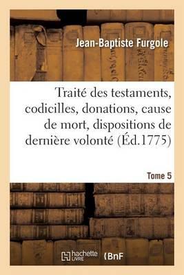 Trait� Des Testaments, Codicilles, Donations, Cause de Mort, Dispositions de Derni�re Volont� Tome 5 - Sciences Sociales (Paperback)