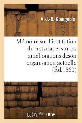 M�moire Sur l'Institution Du Notariat Et Sur Les Am�liorations de Son Organisation Actuelle - Sciences Sociales (Paperback)