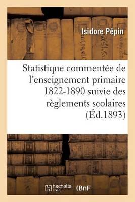 Statistique Comment�e de l'Enseignement Primaire 1822-1890: Suivie Des R�glements Scolaires - Sciences Sociales (Paperback)