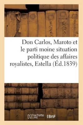 Don Carlos, Maroto Et Le Parti Moine: Situation Politique Des Affaires Royalistes - Histoire (Paperback)
