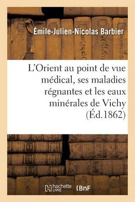 L'Orient Au Point de Vue Medical, Ses Maladies Regnantes Et Les Eaux Minerales de Vichy - Sciences (Paperback)