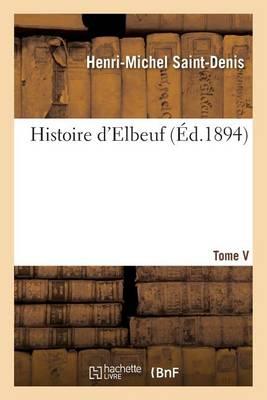 Histoire d'Elbeuf T. V. de 1737 � 1779 - Histoire (Paperback)