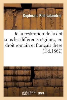 de la Restitution de la Dot Sous Les Diff�rents R�gimes, En Droit Romain Et En Droit Fran�ais Th�se - Sciences Sociales (Paperback)