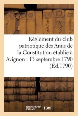 R�glement Du Club Patriotique Des Amis de la Constitution � Avignon Le 13 Septembre 1790 - Histoire (Paperback)