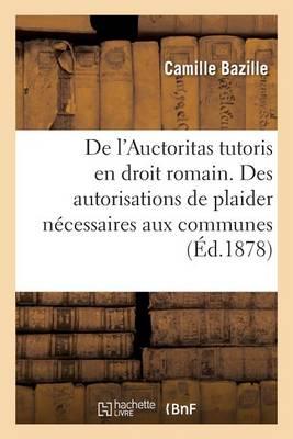 de L'Auctoritas Tutoris En Droit Romain. Des Autorisations de Plaider Necessaires Aux Communes - Sciences Sociales (Paperback)