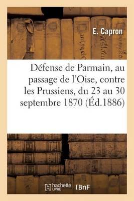 D�fense de Parmain, Au Passage de l'Oise, Contre Les Prussiens, Du 23 Au 30 Septembre 1870 - Litterature (Paperback)