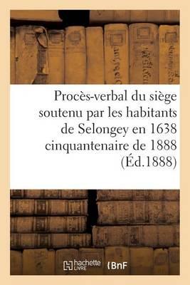 Proces-Verbal Du Siege Soutenu Par Les Habitants de Selongey En 1638 Cinquantenaire de 1888 - Sciences Sociales (Paperback)