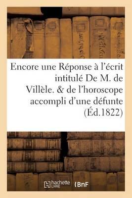 Encore Une R�ponse � l'�crit Intitul� de M. de Vill�le. Suivi de l'Horoscope Accompli - Litterature (Paperback)