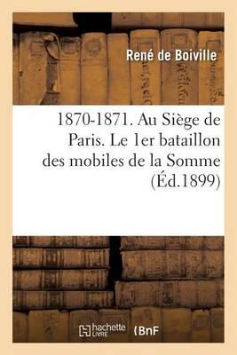 1870-1871. Au Si�ge de Paris. Le 1er Bataillon Des Mobiles de la Somme - Histoire (Paperback)