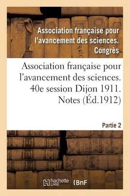 Association Fran�aise Pour l'Avancement Des Sciences. 40e Session Dijon 1911. Notes Partie 2 - Sciences (Paperback)