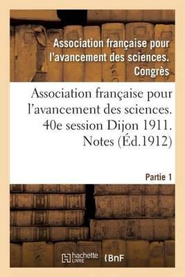 Association Fran�aise Pour l'Avancement Des Sciences. 40e Session Dijon 1911. Notes Partie 1 - Sciences (Paperback)