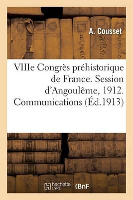 Viiie Congr�s Pr�historique de France. Session d'Angoul�me, 1912. Communications - Generalites (Paperback)