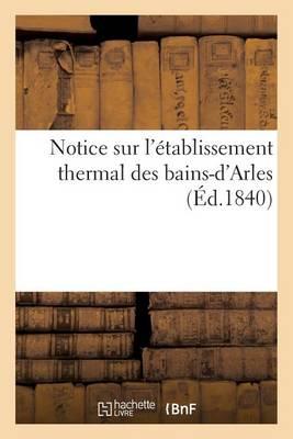 Notice Sur l'�tablissement Thermal Des Bains-d'Arles - Generalites (Paperback)