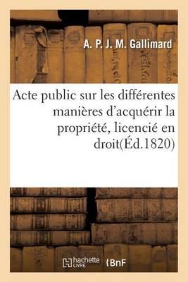 Acte Public Sur Les Diff�rentes Mani�res d'Acqu�rir La Propri�t�, Licenci� En Droit - Sciences Sociales (Paperback)