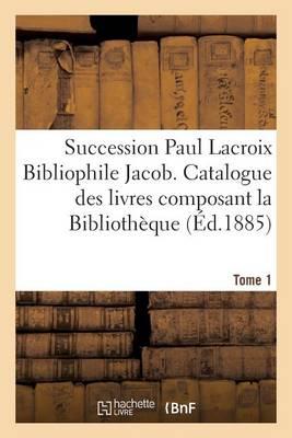 Succession Paul LaCroix Bibliophile Jacob. Catalogue Des Livres Composant La Biblioth�que Tome 1 - Generalites (Paperback)