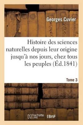 Histoire Des Sciences Naturelles Depuis Leur Origine Jusqu'� Nos Jours, Chez Tous Les Peuples Tome 3 - Sciences (Paperback)