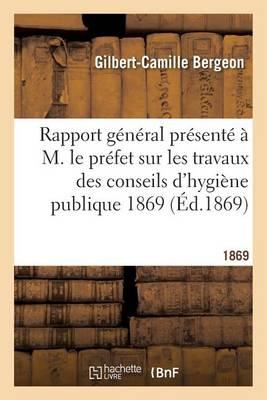 Rapport G�n�ral Pr�sent� � M. Le Pr�fet Sur Les Travaux Des Conseils d'Hygi�ne Publique 1869 - Sciences (Paperback)