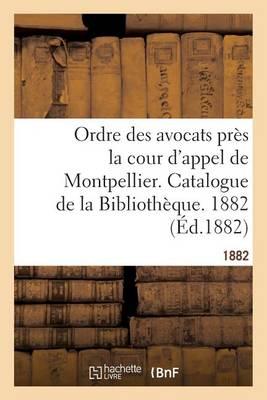 Ordre Des Avocats Pr�s La Cour d'Appel de Montpellier. Catalogue de la Biblioth�que. 1882 - Generalites (Paperback)