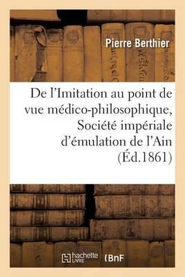 de l'Imitation Au Point de Vue M�dico-Philosophique, Lu � La Soci�t� Imp�riale d'�mulation de l'Ain - Sciences (Paperback)