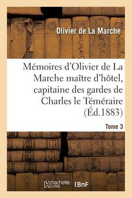 Memoires D'Olivier de la Marche Maitre D'Hotel, Capitaine Des Gardes de Charles Le Temeraire Tome 3 - Histoire (Paperback)
