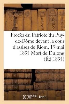 Proc�s Du Patriote Du Puy-De-D�me Devant La Cour d'Assises de Riom. 19 Mai 1834 Mort de Dulong - Sciences Sociales (Paperback)