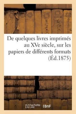 de Quelques Livres Imprim�s Au Xve Si�cle, Sur Les Papiers de Diff�rents Formats - Generalites (Paperback)