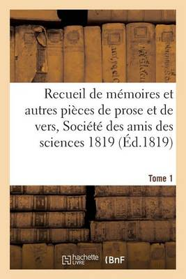 Recueil de M�moires Et Autres Pi�ces de Prose Et de Vers, Soci�t� Des Amis Des Sciences 1819 Tome 1 - Generalites (Paperback)